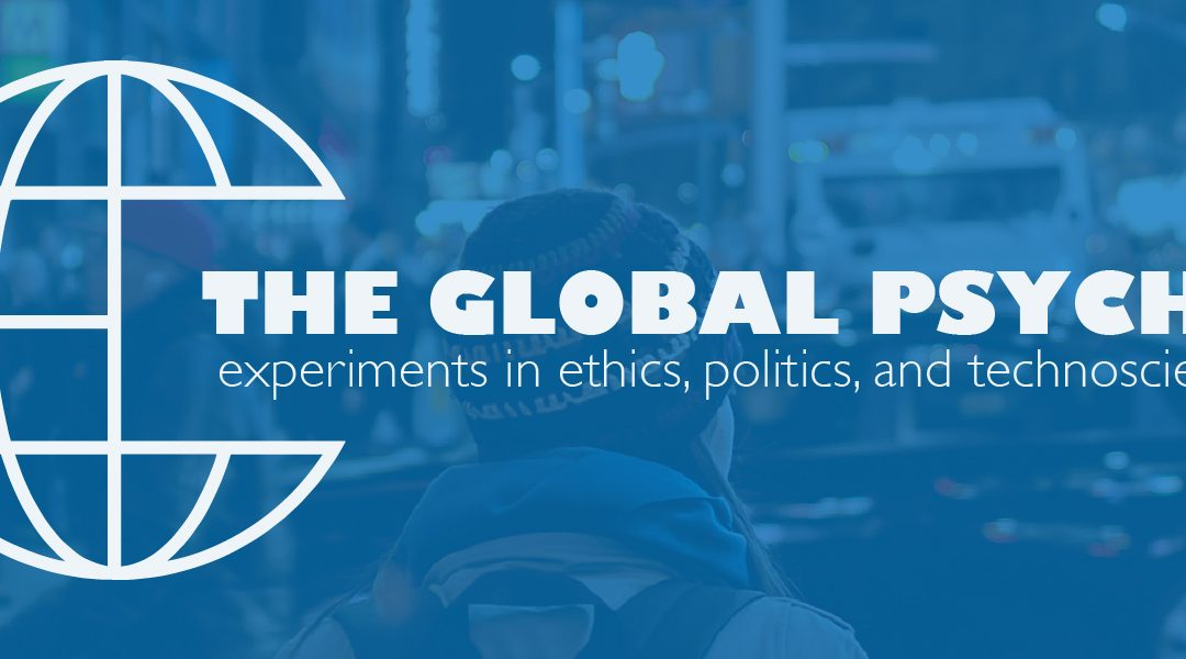 March 16-17: The Global Psyche: experiments in ethics, politics, and technoscience